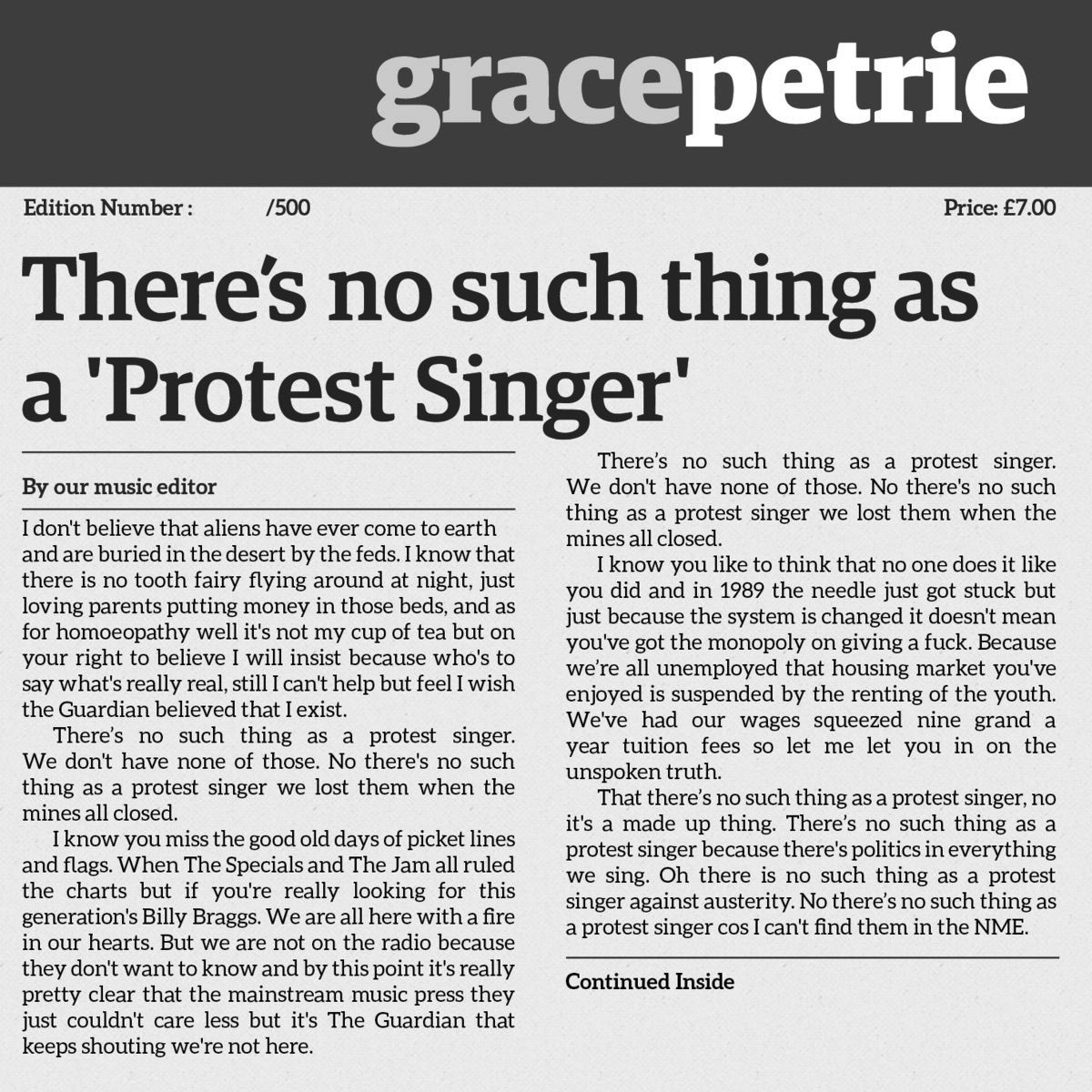 """[Title] """"There's no such thing as a 'Protest Singer.' [Body] by our music editor. """"I don't believe that aliens have ever come to earth and are buried in the desert by the feds. I know that there is no tooth fairy flying around at night, just loving parents putting money in those beds, and as for homeopathy well it's not my cup of tea but on your right to believe I will insist because who's to say what's really real, still I can't help but feel I wish the Guardian believed that I exist. There's no such thing as a protest singer. We don't have none of those. No there's no such thing as a protest singer we lost them when the mines all closed. I know you miss the good old days of picket lines and flags. When The Specials and The Jam all ruled the charts but if you're looking for this generation's Billy Braggs. We are all here with a fire in our hearts. But we are not on the radio because they don't want to know and by this point it's really pretty clear that the mainstream music press they couldn't care less but it's The Guardian that keeps shouting we're not here. There's no such thing as a protest singer. We don't have none of those. No there's no such thing as a protest singer we lost them when the mines all closed. I know you like to think that no one does it like you did and in 1989 the needles just got stuck but just because the system is changed it doesn't mean you've got the monopoly on giving a fuck. Because we're all unemployed that housing market you've enjoyed is suspended by the renting of the youth. We've had our wages squeezed nine grand a year tuition fees so let me let you in on the unspoken truth. That there's no such thing as a protest singer, no it's a made up thing. There's no such thing as a protest singer because there's politics in everything we sing. Oh there is no such thing as a protest singer cos I kind find them in the NME."""