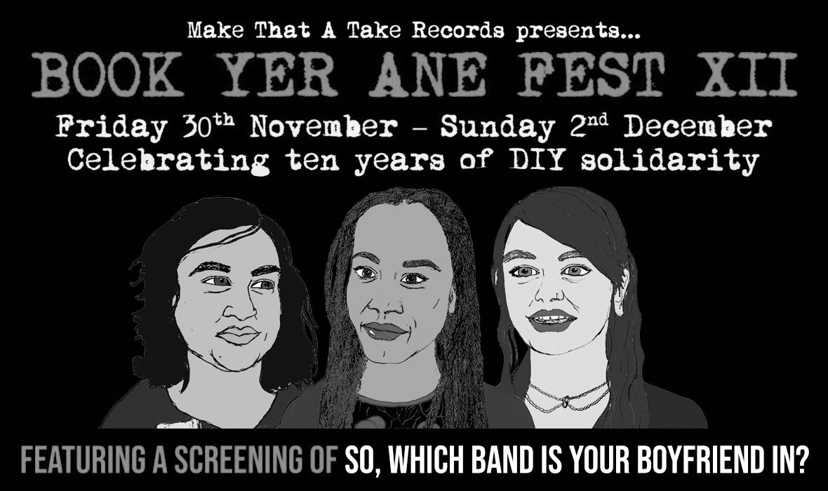 "A poster advertising the Book Yer Ane Fest XII (12). It reads ""Make That A Take Records presents...Book Yer Ane Fest XII. Friday 30th November - Sunday 2nd December. Celebrating ten years of DIY solidarity. Under this text, there is a drawing of three women of different ethnicities. The text underneath the drawings reads, in all-caps ""featuring a screening of ""so, which band is your boyfriend in?"""