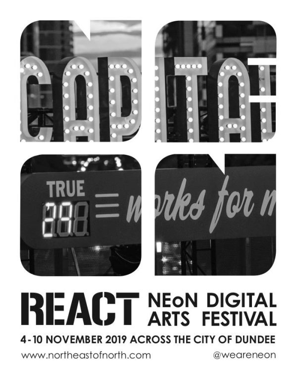 The poster for NEoN Digital Arts Festival. It is in greyscale. The word Neon is at the centre of the poster in white letters, which are in a square formation. Behind them is a photograph showing a fairground-style sign with glowing lights, illuminating the word Capital. The image only displays a section of this sign, which suggests that there's more to the word than what we are being shown. The image only half seen is a public art piece called Capitalism Works For Me by Steve Lambert. At the bottom of the poster is the festival theme, React, and the words NEoN Digital Arts Festival alongside the dates of the festival from the 4th to the 10th of November 2019. The festival takes place in Dundee. Poster ends with a web address www.northeastofnorth.com the username @weareneon.