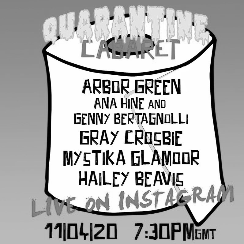 A greyscale graphic advertising the Quarantine Cabaret. It details that Arbor Green, Ana Hine & Genny Bertagnolli, Gray Crosbie, Mystika Glamoor, and Hailey Beavis will be performing, and that the event will be live on Instagram at 7:30pm GMT on 11 April 2020.
