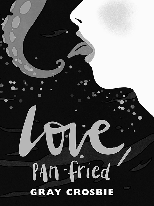 "A greyscale image of the cover for ""Love, Pan Fried,"" by Gray Crosbie. Underwater, a white person's face is side-on and their tongue is out. They are facing a tentacle that curls close to their tongue."