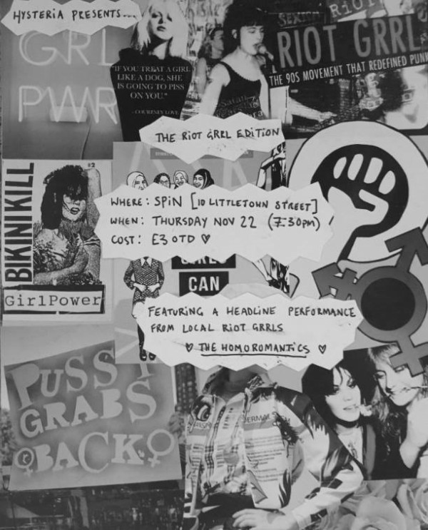 """Greyscale. A collage of riot grrl art such women musicians, the trans symbol, and phrases such as """"pussy grabs back"""" """"grl pwr"""" and """"riot grrl, the 90s movement that redefined punk."""" Above the collage are details that say the Riot Grrl edition of Hysteria is at Spin on 10 Littlejohn Street at 7:30pm 22nd Nov, that entry is 3 pounds, and that The Homoromantics will be headlining."""