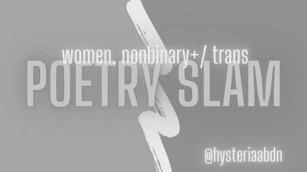 "Greyscale. Neon words read ""women, nonbinary+/trans poetry slam"" in front of a paintstroke that looks like a a lightening bolt. The handle ""hysteria abdn"" is in the bottom right hand corner."