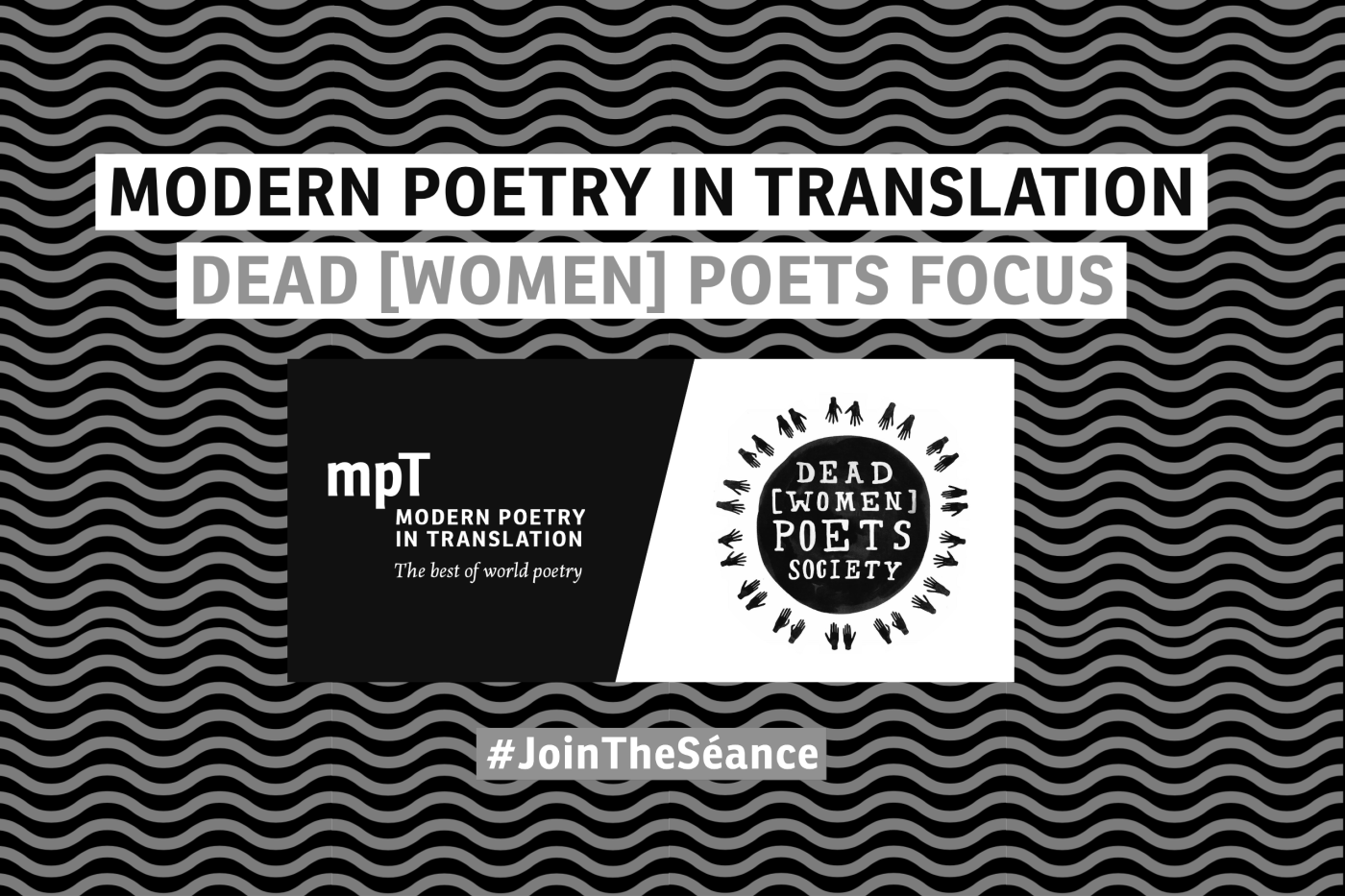 """Greyscale. A wavy background with the words """"Modern Poetry in Translation, Dead Women Poets Focus."""" The MPT logo and the dead women poets society logo are in the centre, and there is a hashtag that says join the seance."""
