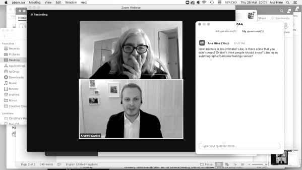 "Screenshot of the author's screen, with the Zoom webinar in the centre showing Amy Sillman, an older white woman, in conversation with Andrew Durbin, a white man in his mid-thirties. She wears thick dark-rimmed glasses and is smiling, though covering her mouth slightly with her hand. He wears a suit jacket over a white shirt with no tie and appears in mid-sentence. In the right hand of the image the Zoom Q&A shows the author asking a rambling question about autobiographical art. The screenshot is not cropped, so the time and date are shown as well as the suggestion of Word documents in the background. A question in the chat from Ana Hine reads ""How intimate is too intimate? Like is there a line that you don't cross? Or don't think people should cross? Like in an autobiographical/personal feelings sense?"""